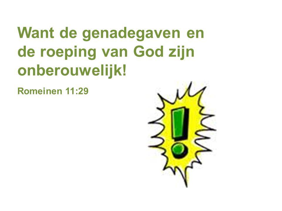 Want de genadegaven en de roeping van God zijn onberouwelijk! Romeinen 11:29