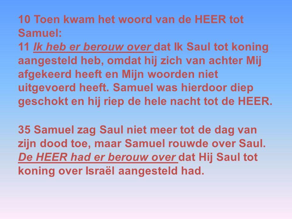 10 Toen kwam het woord van de HEER tot Samuel: 11 Ik heb er berouw over dat Ik Saul tot koning aangesteld heb, omdat hij zich van achter Mij afgekeerd heeft en Mijn woorden niet uitgevoerd heeft.