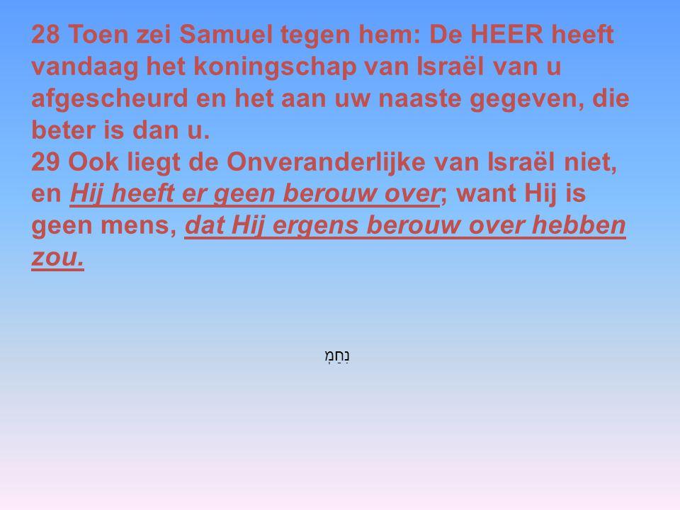 28 Toen zei Samuel tegen hem: De HEER heeft vandaag het koningschap van Israël van u afgescheurd en het aan uw naaste gegeven, die beter is dan u.