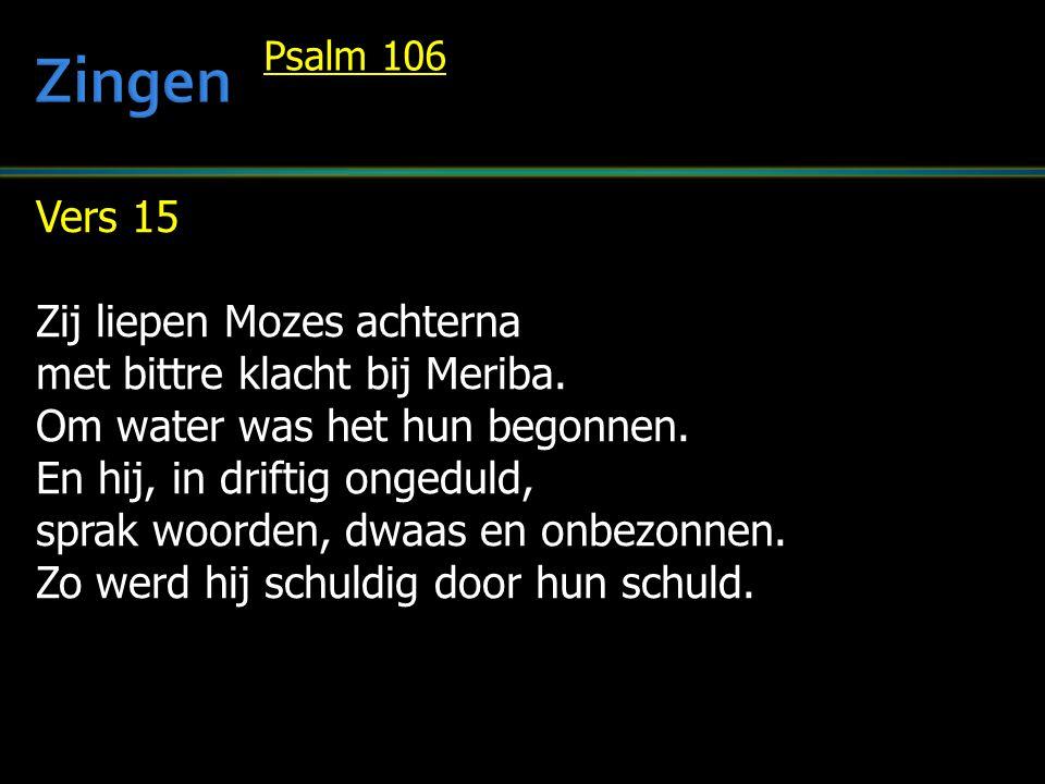 Vers 15 Zij liepen Mozes achterna met bittre klacht bij Meriba. Om water was het hun begonnen. En hij, in driftig ongeduld, sprak woorden, dwaas en on