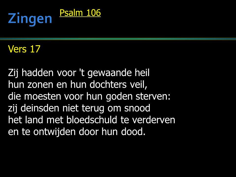 Vers 17 Zij hadden voor t gewaande heil hun zonen en hun dochters veil, die moesten voor hun goden sterven: zij deinsden niet terug om snood het land met bloedschuld te verderven en te ontwijden door hun dood.