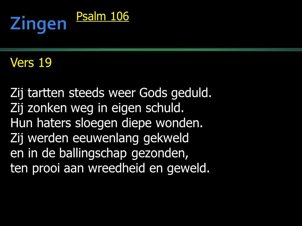 Vers 19 Zij tartten steeds weer Gods geduld. Zij zonken weg in eigen schuld. Hun haters sloegen diepe wonden. Zij werden eeuwenlang gekweld en in de b