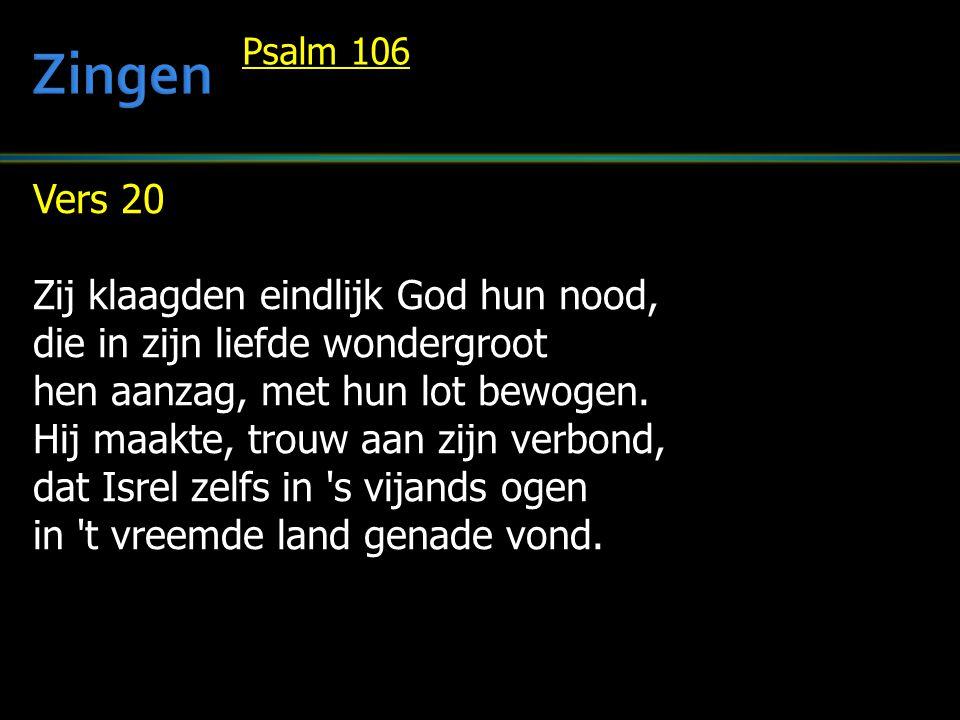 Vers 20 Zij klaagden eindlijk God hun nood, die in zijn liefde wondergroot hen aanzag, met hun lot bewogen. Hij maakte, trouw aan zijn verbond, dat Is