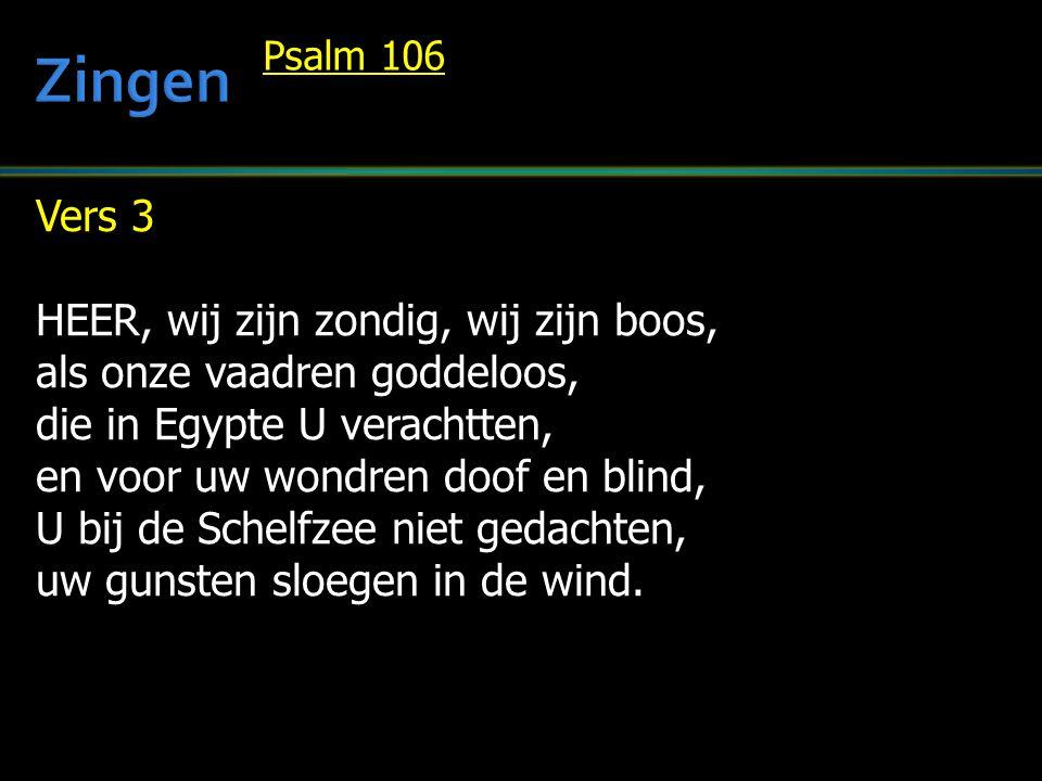 Vers 3 HEER, wij zijn zondig, wij zijn boos, als onze vaadren goddeloos, die in Egypte U verachtten, en voor uw wondren doof en blind, U bij de Schelfzee niet gedachten, uw gunsten sloegen in de wind.
