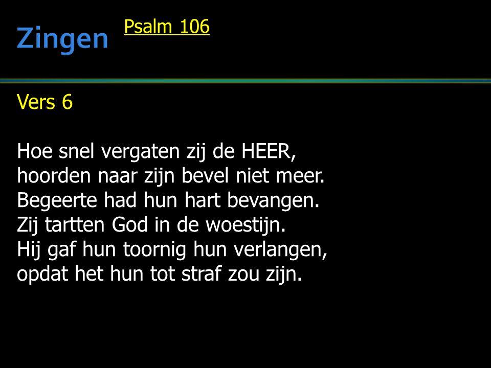 Vers 6 Hoe snel vergaten zij de HEER, hoorden naar zijn bevel niet meer. Begeerte had hun hart bevangen. Zij tartten God in de woestijn. Hij gaf hun t