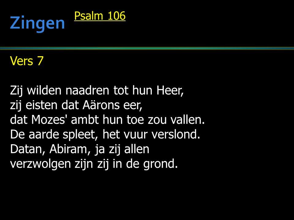 Vers 7 Zij wilden naadren tot hun Heer, zij eisten dat Aärons eer, dat Mozes' ambt hun toe zou vallen. De aarde spleet, het vuur verslond. Datan, Abir