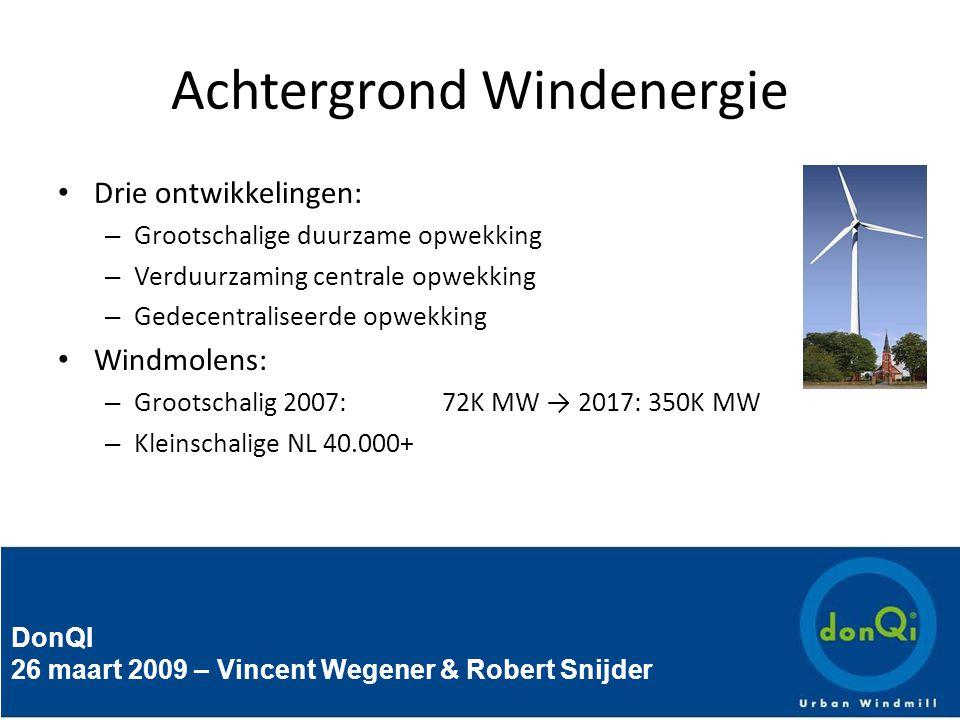 DonQI 26 maart 2009 – Vincent Wegener & Robert Snijder Achtergrond Windenergie Drie ontwikkelingen: – Grootschalige duurzame opwekking – Verduurzaming centrale opwekking – Gedecentraliseerde opwekking Windmolens: – Grootschalig 2007:72K MW → 2017: 350K MW – Kleinschalige NL 40.000+