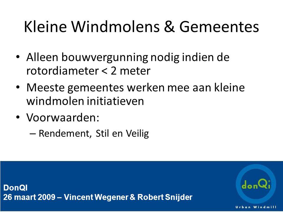 DonQI 26 maart 2009 – Vincent Wegener & Robert Snijder Kleine Windmolens & Gemeentes Alleen bouwvergunning nodig indien de rotordiameter < 2 meter Meeste gemeentes werken mee aan kleine windmolen initiatieven Voorwaarden: – Rendement, Stil en Veilig