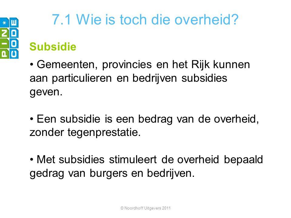 7.1 Wie is toch die overheid? Subsidie Gemeenten, provincies en het Rijk kunnen aan particulieren en bedrijven subsidies geven. Een subsidie is een be