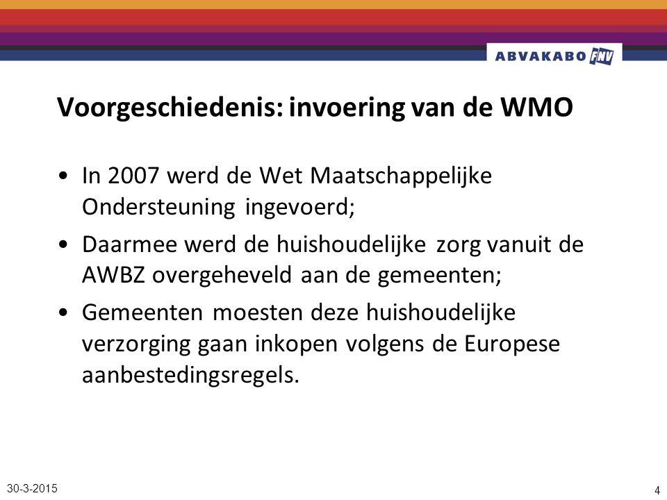 30-3-2015 4 Voorgeschiedenis: invoering van de WMO In 2007 werd de Wet Maatschappelijke Ondersteuning ingevoerd; Daarmee werd de huishoudelijke zorg vanuit de AWBZ overgeheveld aan de gemeenten; Gemeenten moesten deze huishoudelijke verzorging gaan inkopen volgens de Europese aanbestedingsregels.