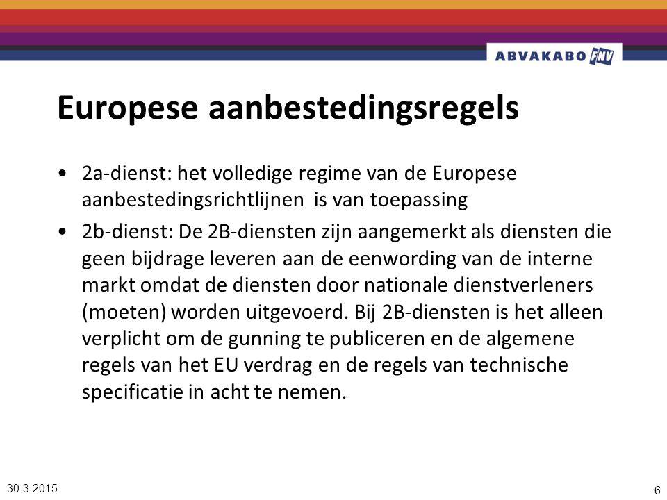 30-3-2015 6 Europese aanbestedingsregels 2a-dienst: het volledige regime van de Europese aanbestedingsrichtlijnen is van toepassing 2b-dienst: De 2B-diensten zijn aangemerkt als diensten die geen bijdrage leveren aan de eenwording van de interne markt omdat de diensten door nationale dienstverleners (moeten) worden uitgevoerd.