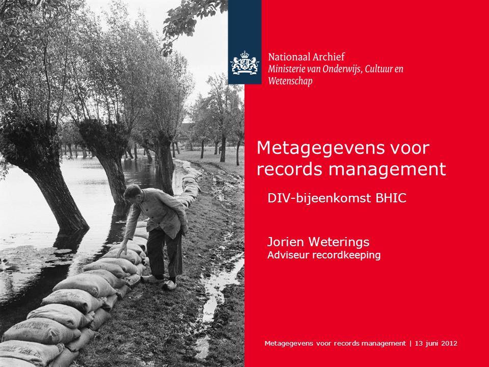 Metagegevens voor records management | 13 juni 2012 Metagegevens voor records management DIV-bijeenkomst BHIC Jorien Weterings Adviseur recordkeeping