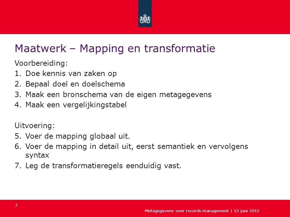 7 Maatwerk – Mapping en transformatie Voorbereiding: 1.Doe kennis van zaken op 2.Bepaal doel en doelschema 3.Maak een bronschema van de eigen metagegevens 4.Maak een vergelijkingstabel Uitvoering: 5.Voer de mapping globaal uit.
