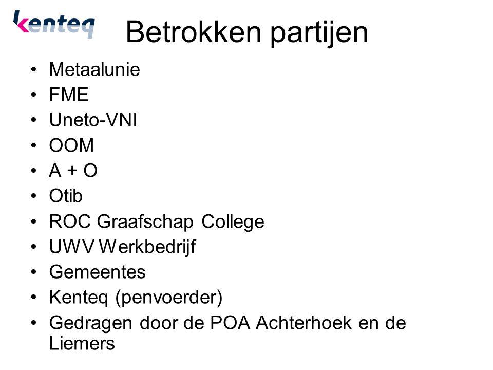 Betrokken partijen Metaalunie FME Uneto-VNI OOM A + O Otib ROC Graafschap College UWV Werkbedrijf Gemeentes Kenteq (penvoerder) Gedragen door de POA A