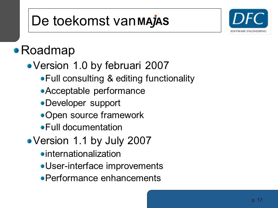 p. 17 Roadmap Version 1.0 by februari 2007 Full consulting & editing functionality Acceptable performance Developer support Open source framework Full