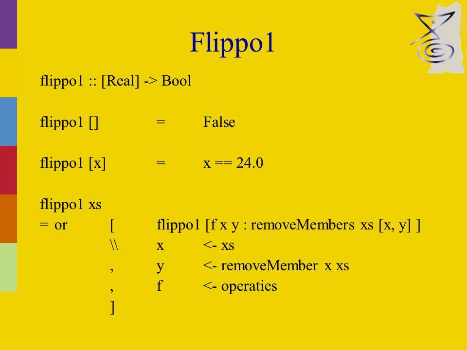 Flippo1 flippo1 :: [Real] -> Bool flippo1 [] =False flippo1 [x]=x == 24.0 flippo1 xs =or[flippo1 [f x y : removeMembers xs [x, y] ] \\x<- xs,y<- removeMember x xs,f<- operaties ]