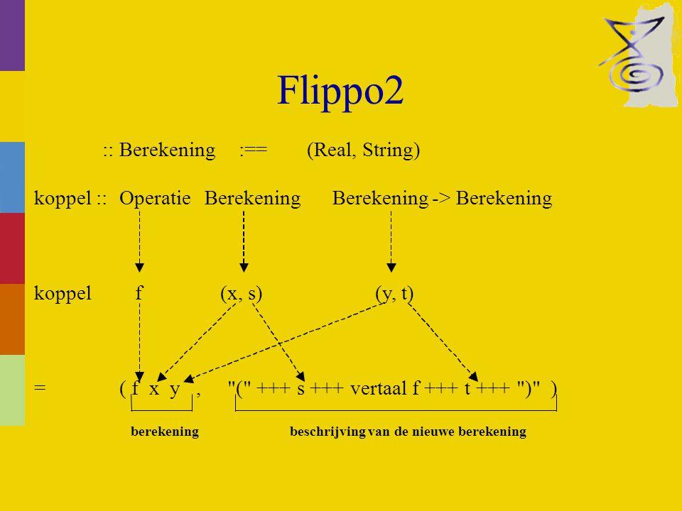 Flippo2 koppel :: Operatie Berekening Berekening-> Berekening koppel f (x, s) (y, t) = ( f x y, ( +++ s +++ vertaal f +++ t +++ ) ) berekening beschrijving van de nieuwe berekening :: Berekening:==(Real, String)