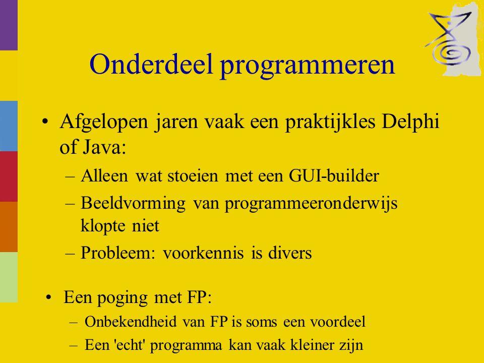 Onderdeel programmeren Afgelopen jaren vaak een praktijkles Delphi of Java: –Alleen wat stoeien met een GUI-builder –Beeldvorming van programmeeronderwijs klopte niet –Probleem: voorkennis is divers Een poging met FP: –Onbekendheid van FP is soms een voordeel –Een echt programma kan vaak kleiner zijn