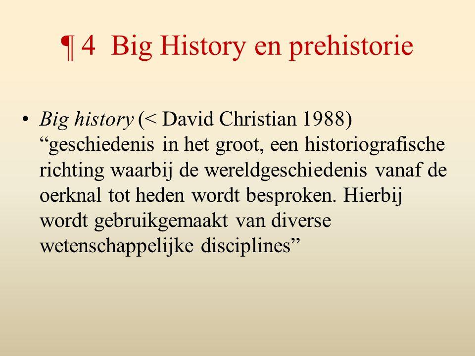 """¶ 4 Big History en prehistorie Big history (< David Christian 1988) """"geschiedenis in het groot, een historiografische richting waarbij de wereldgeschi"""