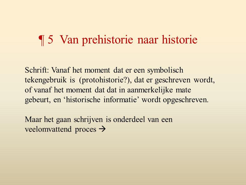 ¶ 5 Van prehistorie naar historie Schrift: Vanaf het moment dat er een symbolisch tekengebruik is (protohistorie?), dat er geschreven wordt, of vanaf