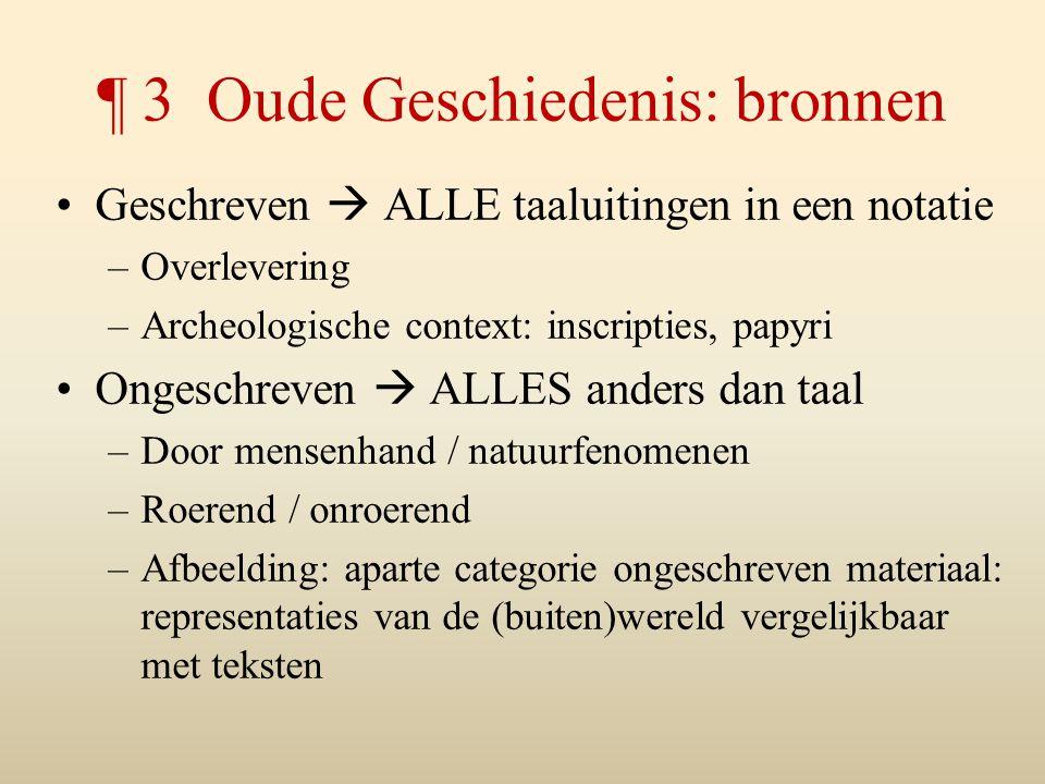 ¶ 3 Oude Geschiedenis: bronnen Geschreven  ALLE taaluitingen in een notatie –Overlevering –Archeologische context: inscripties, papyri Ongeschreven 
