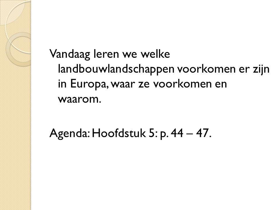 Vandaag leren we welke landbouwlandschappen voorkomen er zijn in Europa, waar ze voorkomen en waarom. Agenda: Hoofdstuk 5: p. 44 – 47.