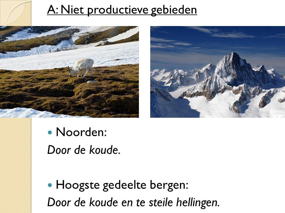 A: Niet productieve gebieden Noorden: Door de koude. Hoogste gedeelte bergen: Door de koude en te steile hellingen.