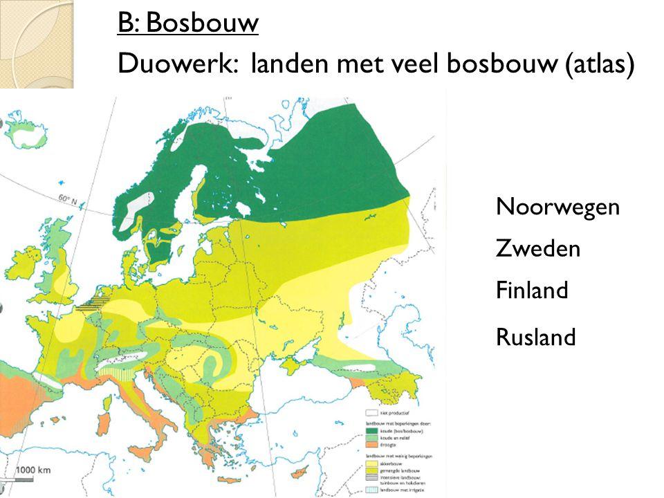 B: Bosbouw Duowerk: landen met veel bosbouw (atlas) Noorwegen Zweden Finland Rusland