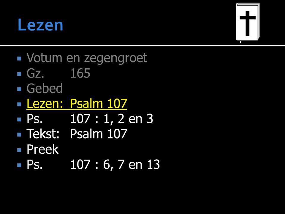  Votum en zegengroet  Gz.165  Gebed  Lezen:Psalm 107  Ps.107 : 1, 2 en 3  Tekst:Psalm 107  Preek  Ps.107 : 6, 7 en 13