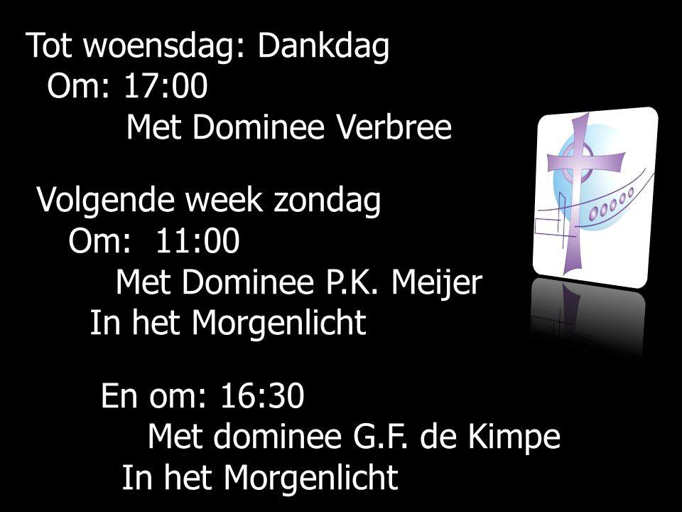 Tot woensdag: Dankdag Om: 17:00 Met Dominee Verbree Volgende week zondag Om: 11:00 Met Dominee P.K. Meijer In het Morgenlicht En om: 16:30 Met dominee