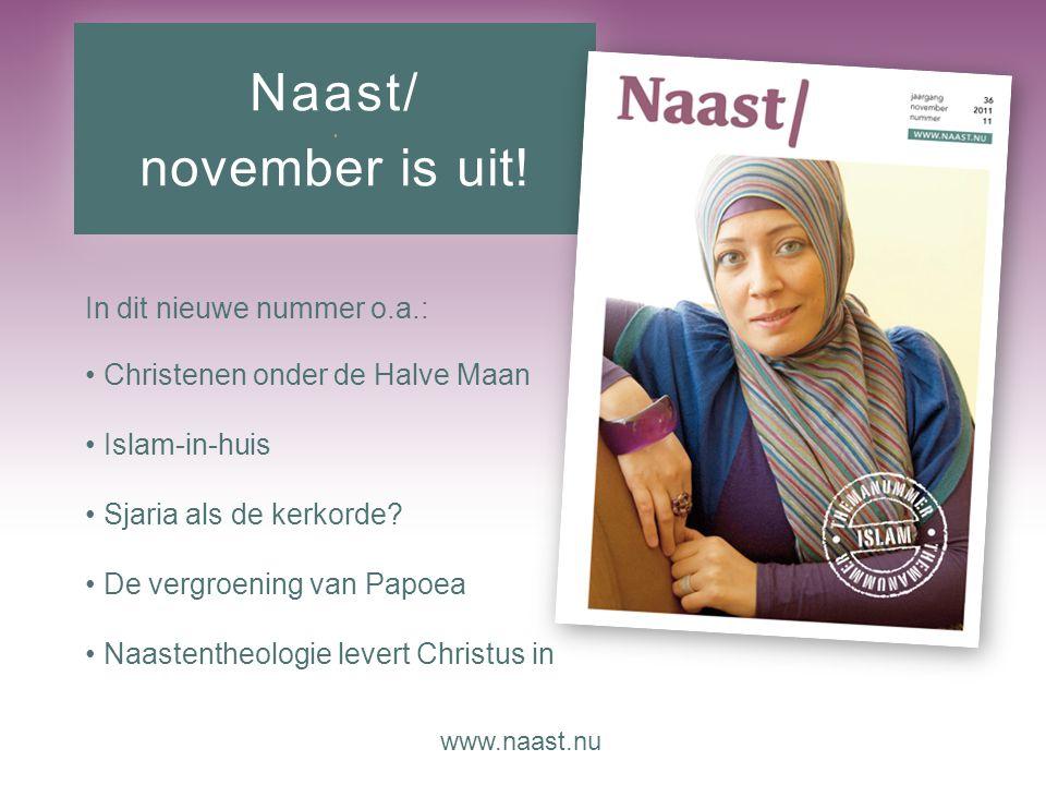 www.naast.nu.. Naast/ november is uit! In dit nieuwe nummer o.a.: Christenen onder de Halve Maan Islam-in-huis Sjaria als de kerkorde? De vergroening