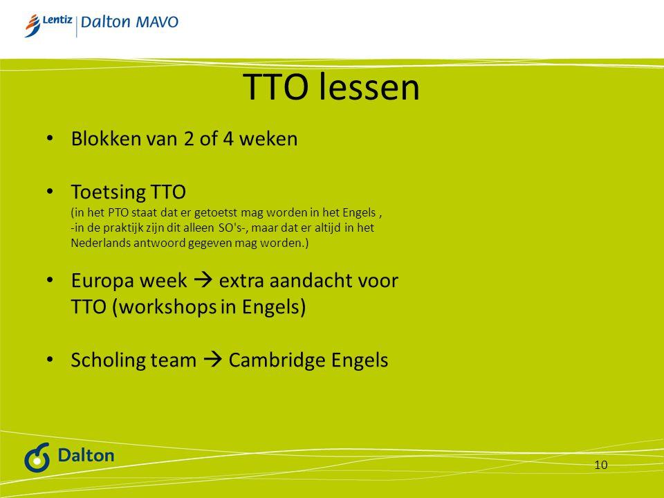 TTO lessen 10 Blokken van 2 of 4 weken Toetsing TTO (in het PTO staat dat er getoetst mag worden in het Engels, -in de praktijk zijn dit alleen SO s-, maar dat er altijd in het Nederlands antwoord gegeven mag worden.) Europa week  extra aandacht voor TTO (workshops in Engels) Scholing team  Cambridge Engels