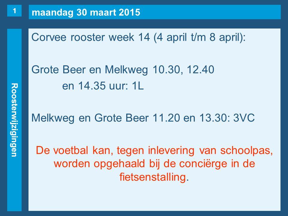 maandag 30 maart 2015 Roosterwijzigingen Corvee rooster week 14 (4 april t/m 8 april): Grote Beer en Melkweg 10.30, 12.40 en 14.35 uur: 1L Melkweg en Grote Beer 11.20 en 13.30: 3VC De voetbal kan, tegen inlevering van schoolpas, worden opgehaald bij de conciërge in de fietsenstalling.