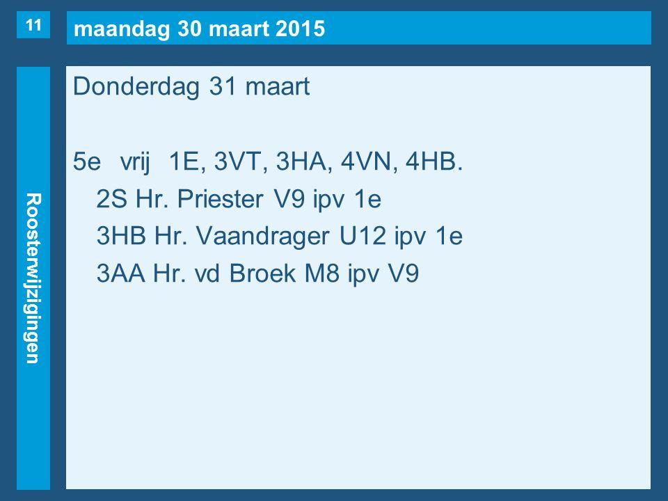 maandag 30 maart 2015 Roosterwijzigingen Donderdag 31 maart 5evrij1E, 3VT, 3HA, 4VN, 4HB. 2S Hr. Priester V9 ipv 1e 3HB Hr. Vaandrager U12 ipv 1e 3AA