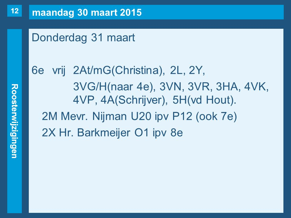 maandag 30 maart 2015 Roosterwijzigingen Donderdag 31 maart 6evrij2At/mG(Christina), 2L, 2Y, 3VG/H(naar 4e), 3VN, 3VR, 3HA, 4VK, 4VP, 4A(Schrijver), 5H(vd Hout).