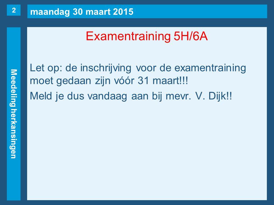 maandag 30 maart 2015 Meedeling herkansingen Examentraining 5H/6A Let op: de inschrijving voor de examentraining moet gedaan zijn vóór 31 maart!!! Mel