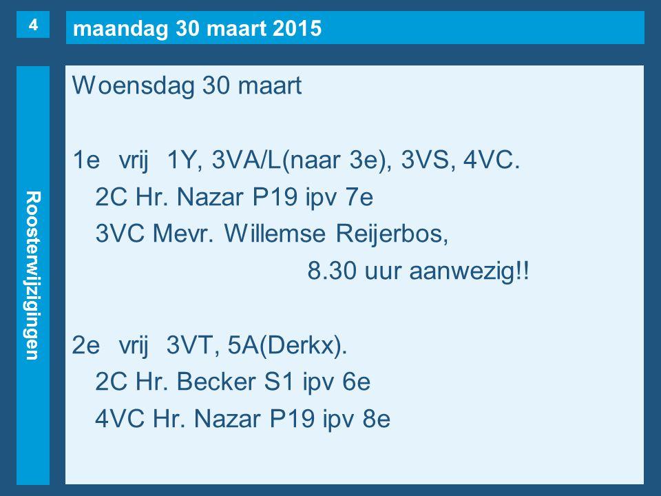 maandag 30 maart 2015 Roosterwijzigingen Woensdag 30 maart 1evrij1Y, 3VA/L(naar 3e), 3VS, 4VC. 2C Hr. Nazar P19 ipv 7e 3VC Mevr. Willemse Reijerbos, 8