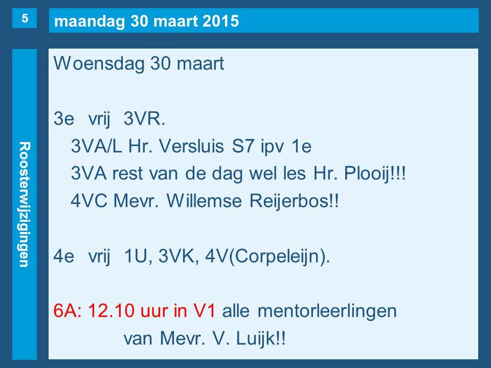 maandag 30 maart 2015 Roosterwijzigingen Woensdag 30 maart 3evrij3VR. 3VA/L Hr. Versluis S7 ipv 1e 3VA rest van de dag wel les Hr. Plooij!!! 4VC Mevr.