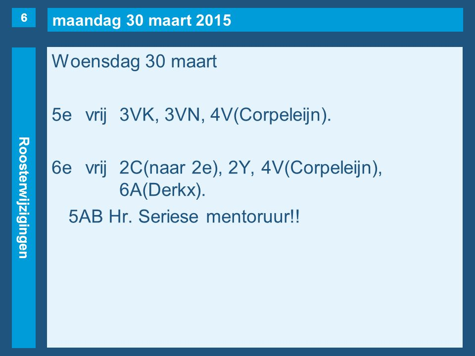 maandag 30 maart 2015 Roosterwijzigingen Woensdag 30 maart 5evrij3VK, 3VN, 4V(Corpeleijn). 6evrij2C(naar 2e), 2Y, 4V(Corpeleijn), 6A(Derkx). 5AB Hr. S