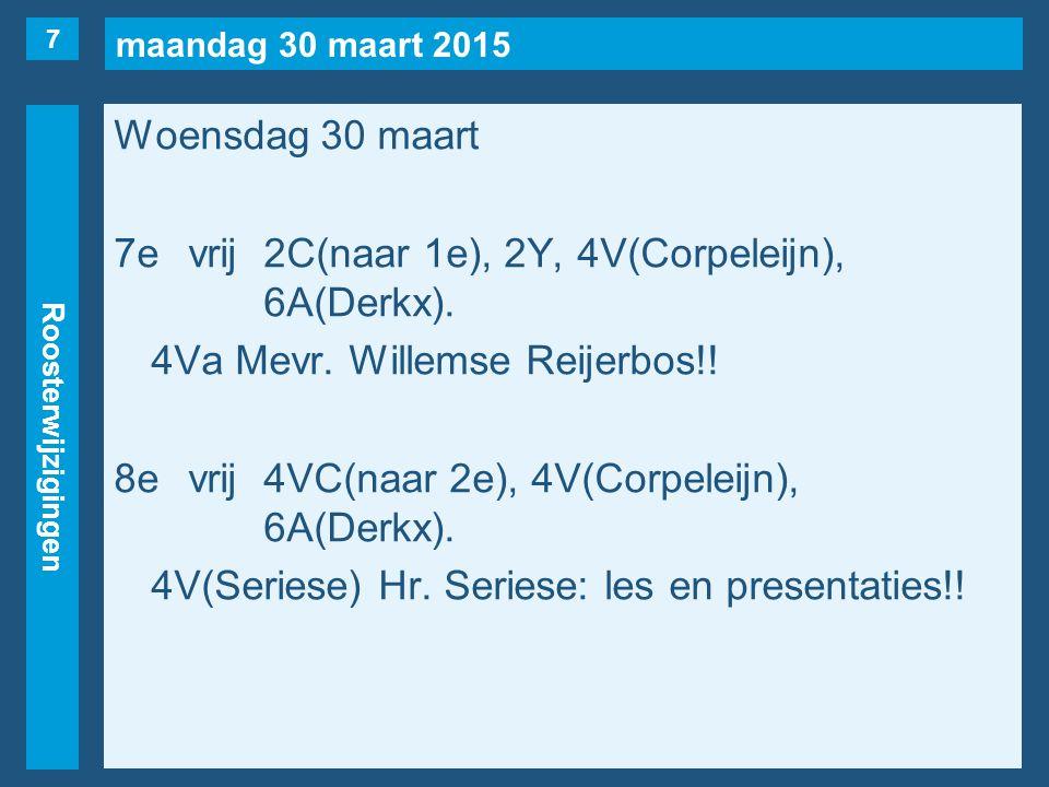 maandag 30 maart 2015 Roosterwijzigingen Woensdag 30 maart 7evrij2C(naar 1e), 2Y, 4V(Corpeleijn), 6A(Derkx). 4Va Mevr. Willemse Reijerbos!! 8evrij4VC(