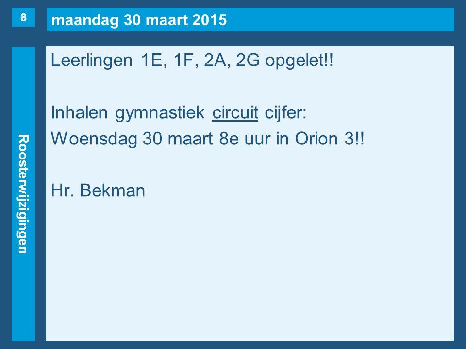 maandag 30 maart 2015 Roosterwijzigingen Leerlingen 1E, 1F, 2A, 2G opgelet!! Inhalen gymnastiek circuit cijfer: Woensdag 30 maart 8e uur in Orion 3!!