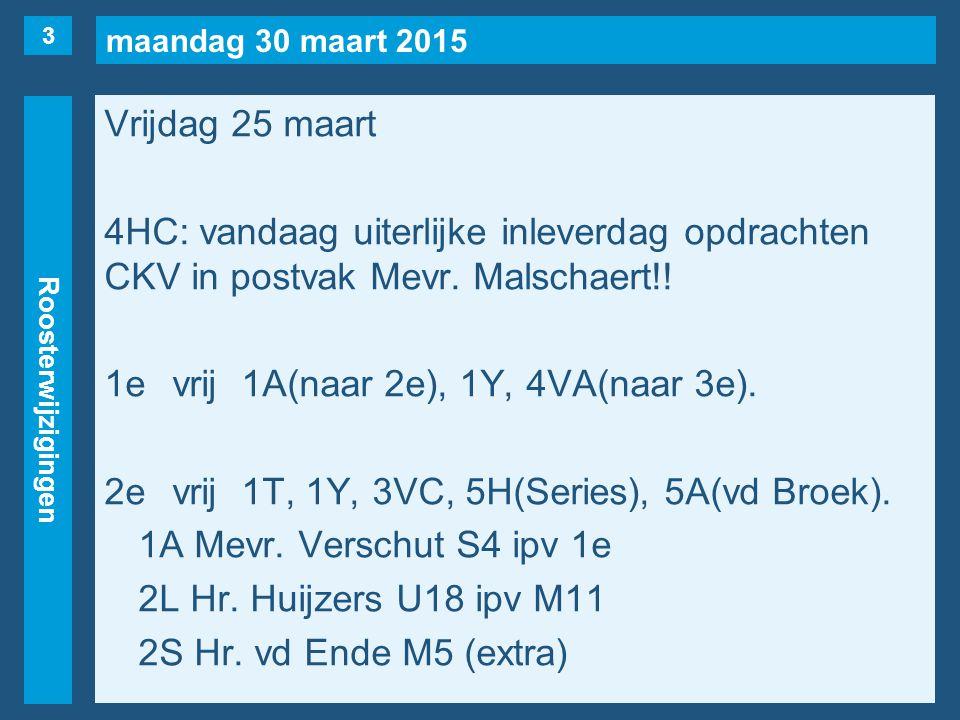 maandag 30 maart 2015 Roosterwijzigingen Vrijdag 25 maart 4HC: vandaag uiterlijke inleverdag opdrachten CKV in postvak Mevr.