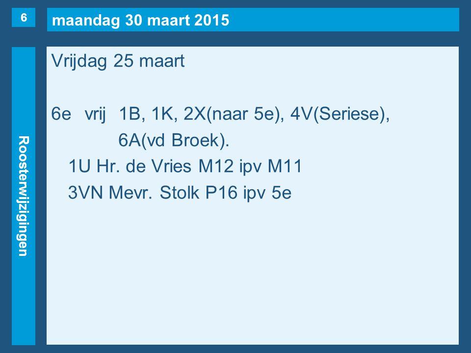 maandag 30 maart 2015 Roosterwijzigingen Vrijdag 25 maart 6evrij1B, 1K, 2X(naar 5e), 4V(Seriese), 6A(vd Broek).