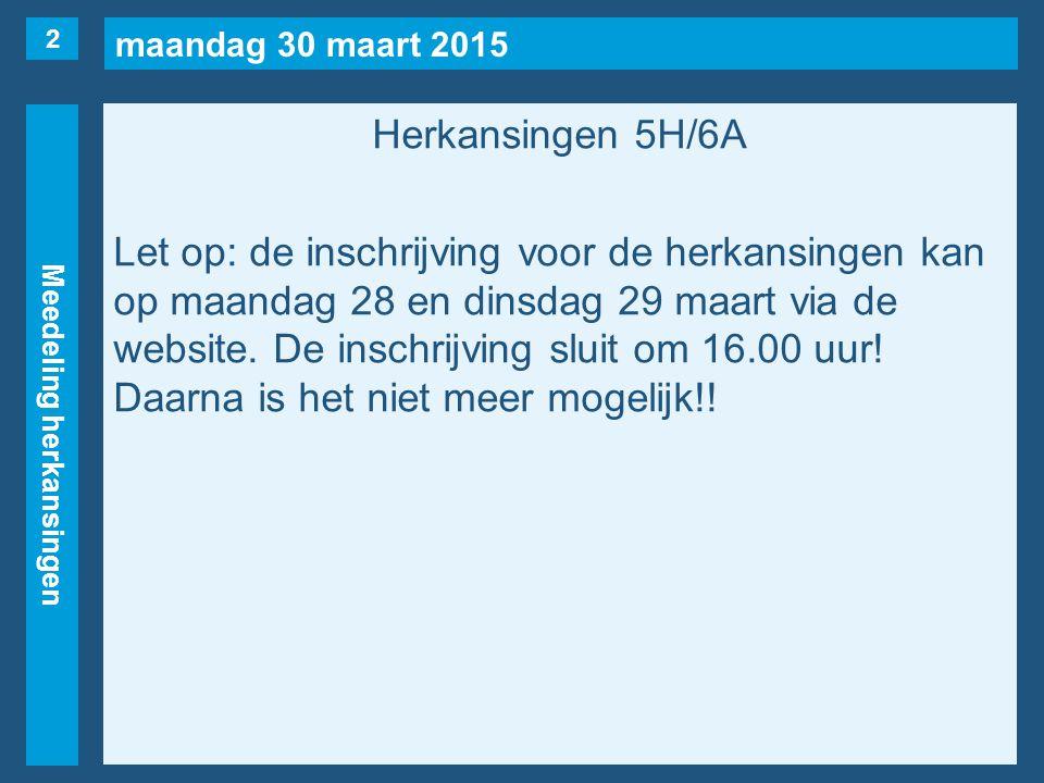 maandag 30 maart 2015 Meedeling herkansingen Herkansingen 5H/6A Let op: de inschrijving voor de herkansingen kan op maandag 28 en dinsdag 29 maart via