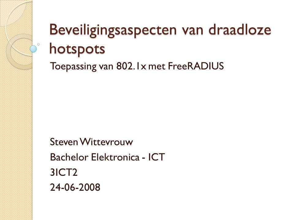 Beveiligingsaspecten van draadloze hotspots Toepassing van 802.1x met FreeRADIUS Steven Wittevrouw Bachelor Elektronica - ICT 3ICT2 24-06-2008