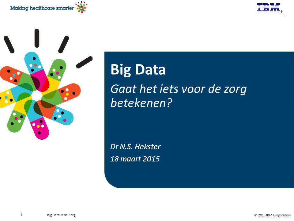 © 2015 IBM Corporation Big Data in de Zorg Nicky Hekster Technical Leader Healthcare & LifeSciences IBM Nederland BV Johan Huizingalaan 765 1066 VH Amsterdam Mobile: +31620303371 n.s.hekster@nl.ibm.com Introductie Spreker