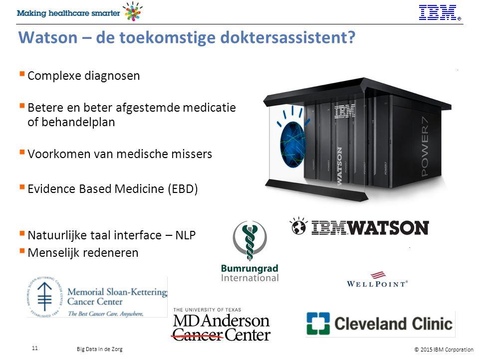© 2015 IBM Corporation Big Data in de Zorg 11 Watson – de toekomstige doktersassistent.