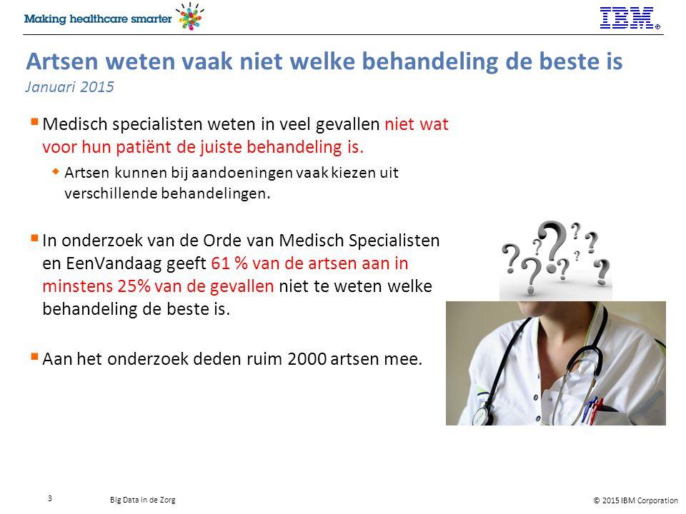 © 2015 IBM Corporation Big Data in de Zorg Artsen weten vaak niet welke behandeling de beste is Januari 2015  Medisch specialisten weten in veel gevallen niet wat voor hun patiënt de juiste behandeling is.