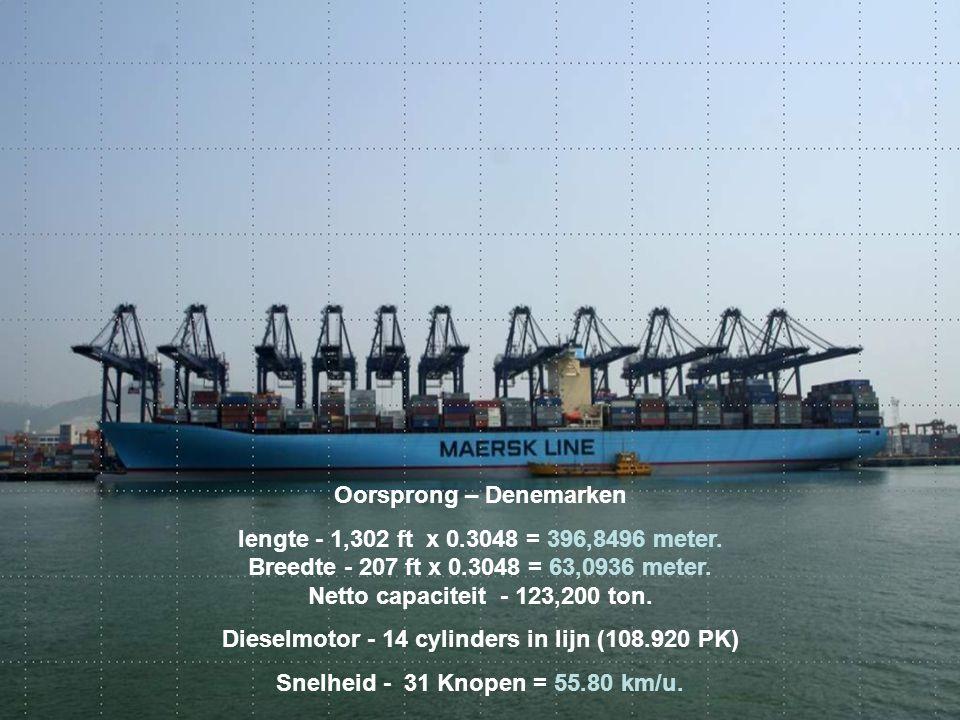 Oorsprong – Denemarken lengte - 1,302 ft x 0.3048 = 396,8496 meter. Breedte - 207 ft x 0.3048 = 63,0936 meter. Netto capaciteit - 123,200 ton. Dieselm