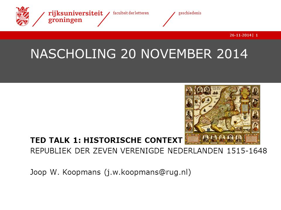 | faculteit der letteren geschiedenis 26-11-20141 NASCHOLING 20 NOVEMBER 2014 TED TALK 1: HISTORISCHE CONTEXT REPUBLIEK DER ZEVEN VERENIGDE NEDERLANDEN 1515-1648 Joop W.